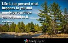 Life is ten percent what happens to you and ninety percent how you respond to it. - Lou Holtz - BrainyQuote