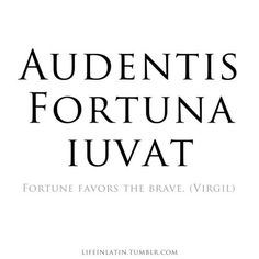 """Audentis fortuna iuvat"" which means ""Fortune favors the brave"": Fortune Favors"
