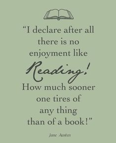 """I declare after all there is no enjoyment like Reading! How much sooner one tires of any thing than of a book!"" - Jane Austen"