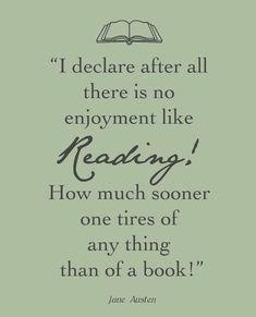 Declaro después de todo no hay disfrute como leer! Cuánto más pronto uno se cansa de cualquier cosa que de un libro! [Jane Austen]