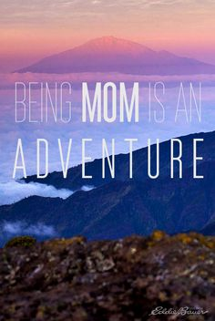 Being Mom is an Adventure. Happy Mothers day to all the Adventure Moms out there.