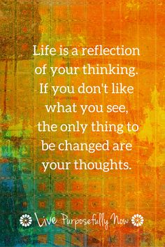 When we don't like what we see in a mirror we know changing the mirror won't make a difference...same for life...change what's being reflected instead.