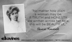 """""""No matter how plain a woman may be, if truth and honesty are written across her face, she will be beautiful."""" ― Eleanor Roosevelt    https://www.facebook.com/photo.php?fbid=10151260625142150=a.433744957149.224760.61456542149=1"""