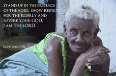 Stand up in the presence of the aged, show respect for the elderly and revere your GOD. I am The LORD. ~Leviticus 19:32