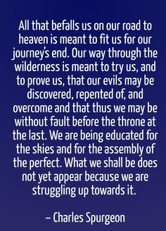 Charles Spurgeon - All that befalls us on our road to heaven is meant to fit us for our journey's end. Our way through the wilderness is meant to try us, and to prove us, that our evils may be discovered, repented of, and overcome and that thus we may be without fault before the throne at the last. We are being educated for the skies and for the assembly of the perfect. What we shall be does not yet appear because we are struggling up towards it.