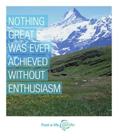Nothing great was ever achieved without enthusiasm