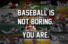 Baseball is not boring. You are.