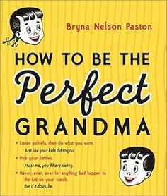 How to Be the Perfect Grandma, by Bryna Nelson Paston. Humor plus good advice. Grandma And Grandpa, Grandma Gifts, Grandchildren, Grandkids, Granddaughters, Pick Your Battles, Grandmothers Love, Grandma Quotes, Mom Quotes