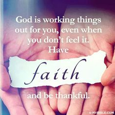 God is working things out for you, even when you don't feel it. Have faith and be thankful! AMEN♡