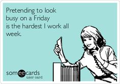 Pretending to look busy on a Friday is the hardest I work all week.