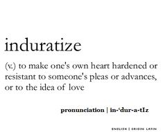 Induratize   (v.) to make one's own heart hardened or resistant to someone's pleas or advances, or to the idea of love