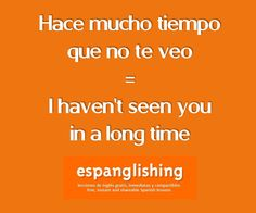 Hace mucho tiempo que no te veo = I haven't seen you in a long time