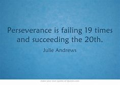 """""""Perseverance is failing 19 times and succeeding the 20th."""" -Julie Andrews"""