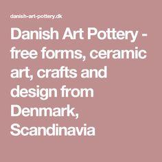 Danish Art Pottery - free forms, ceramic art, crafts and design from Denmark, Scandinavia