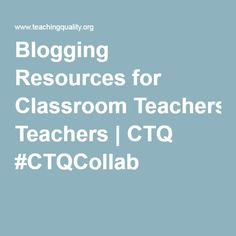 Blogging Resources for Classroom Teachers | CTQ #CTQCollab