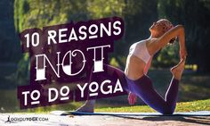 10 Reasons You Should Never Start A Yoga Practice! Very funny, yet very true!