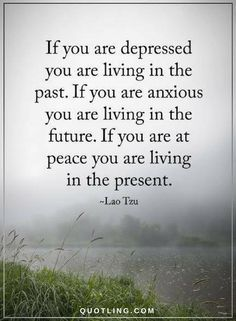Quotes if you are depressed you are living in the past. If you are anxious you are loving in the future. If you are at peace you are living in the present.