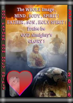 The WHOLE Image , MIND , BODY , SPIRIT ! FATHER , SON , HOLY SPIRIT ! Praise be GOD Almighty's GLORY !