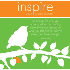 Inspire Desk Calendar: This beautiful wall calendar showcases contemporary graphic designs and inspirational quotes reminding us to cherish each day and live life to the fullest. All calendar pages are printed on FSC certified paper and use environmentally safe inks.  $12.99  http://calendars.com/Inspirational-Quotes/Inspire-2013-Desk-Calendar/prod201300002393/?categoryId=cat00352=cat00352#