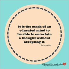 It is the mark of an educated mind to be able to entertain a thought without accepting it - Aristotle