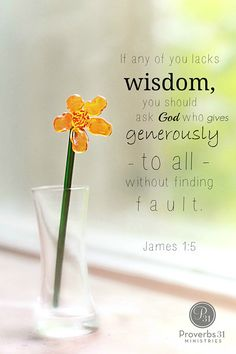 """""""If any of you lacks wisdom, you should ask God who gives generously to all without finding fault."""" - James 1:5"""
