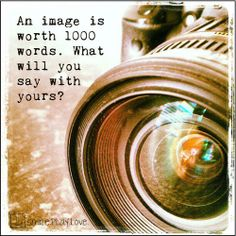 an image is worth 1000 words. what will you say with yours?