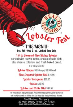 Join us for a feast of a fest, it'sLobster Fest!Tuesday, Oct. 7 – Friday, Oct. 31*Per person, tax and gratuity not included.For a limited time only, while supplies last.Not to be used in conjunction with the Birthday Meal Dealor any other offers, promotions or discounts.Reservations recommended:(888) 456-3463www.realseafoodcotoledo.com/events Live Maine Lobster, Seafood Company, Lobster Fest, Lobster Bisque, Oct 31, Freshly Baked, Tuesday, Join, Meal