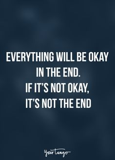 """Everything will be okay in the end. If it's not okay, it's not the end"""