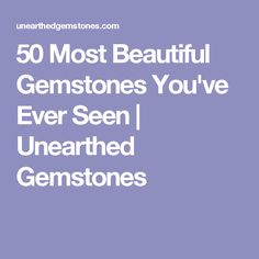 50 Most Beautiful Gemstones You've Ever Seen | Unearthed Gemstones