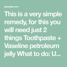 This is a very simple remedy, for this you will need just 2 things Toothpaste + Vaseline petroleum jelly What to do: Use simple white toothpaste, not gel based or any flavoured toothpaste Take some toothpaste in a bowl. Amount should be same as much you use on your brush. Add same amount of vaseline …