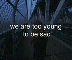 we are to young to be sensible. we are to young to realize.