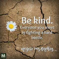"""""""Be kind. Everyone you meet is fighting a hard battle."""" — Marjorie Pay Hinckley 