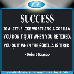 """""""Success is a little like wrestling a gorilla. You don't quit when you're tired. You quit when the gorilla is tired."""" ― Robert Strauss"""