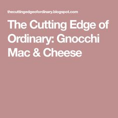 The Cutting Edge of Ordinary: Gnocchi Mac & Cheese