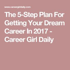 The 5-Step Plan For Getting Your Dream Career In 2017 - Career Girl Daily