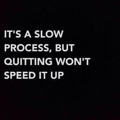 It's A Slow Process, But Quitting Won't Speed It Up.