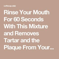 Rinse Your Mouth For 60 Seconds With This Mixture and Removes Tartar and the Plaque From Your Teeth! – Coffecup Club