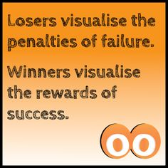 Monday Morning Motivation: Losers visualise the penalties of failure. Winners visualise the rewards of success.