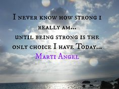 I have been called upon to be strong in many circumstances in my life but I always come out ahead in each one, bigger and better than before!!  www.martiangel.com