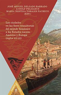 Las ciudades en las fases transitorias del mundo hispánico a  los Estados nación : América y Europa (siglos XVI-XX), 2014 http://absysnetweb.bbtk.ull.es/cgi-bin/abnetopac01?TITN=519971