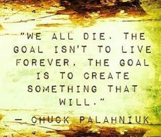 We all die. The goal isn't to live forever. The goal is to create something that will. - Chuck Palahniuk