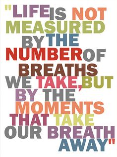 Life is not measured by the number of breaths we take but by the moments that take our breath away!