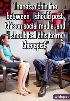 """There's a thin line between """"I should post this on social media"""" and """"I should tell this to my therapist"""""""
