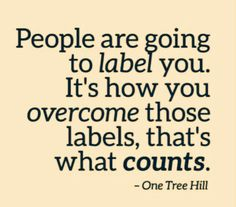People are going to label you. It's how you overcome those labels, that's what counts! <3
