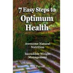 7 Easy Steps to Optimum Health - Awesome Natural Nutrition and Incredible Weight Management (Perfect Paperback)  http://www.amazon.com/dp/0977476111/?tag=hfp09-20  0977476111