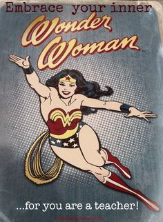 Embrace your inner Wonder Woman...for you are a teacher!