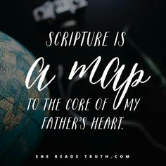 Scripture  is a map to the core of my father's heart. Memorize scripture and Your Father will use it to point your heart back home.