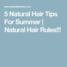 5 Natural Hair Tips For Summer | Natural Hair Rules!!!
