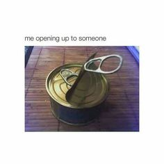 Me opening up to someone..