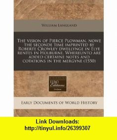 The vision of Pierce Plowman, nowe the seconde time imprinted by Roberte Crowley dwellynge in Elye rentes in Holburne. Whereunto are added certayne notes and cotations in the mergyne (1550) (9781117787220) William Langland , ISBN-10: 1117787222  , ISBN-13: 978-1117787220 ,  , tutorials , pdf , ebook , torrent , downloads , rapidshare , filesonic , hotfile , megaupload , fileserve
